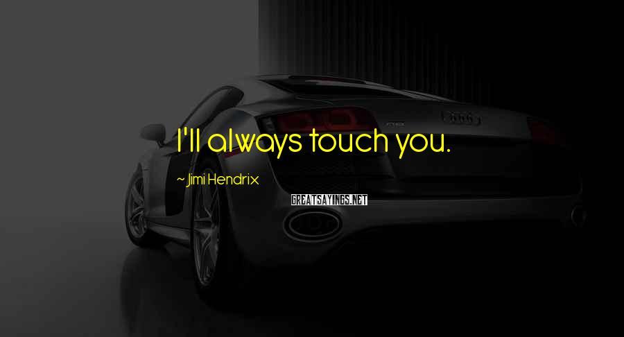 Jimi Hendrix Sayings: I'll always touch you.