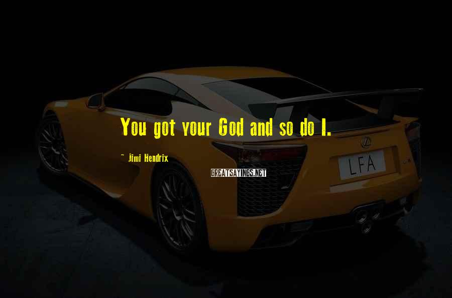 Jimi Hendrix Sayings: You got your God and so do I.