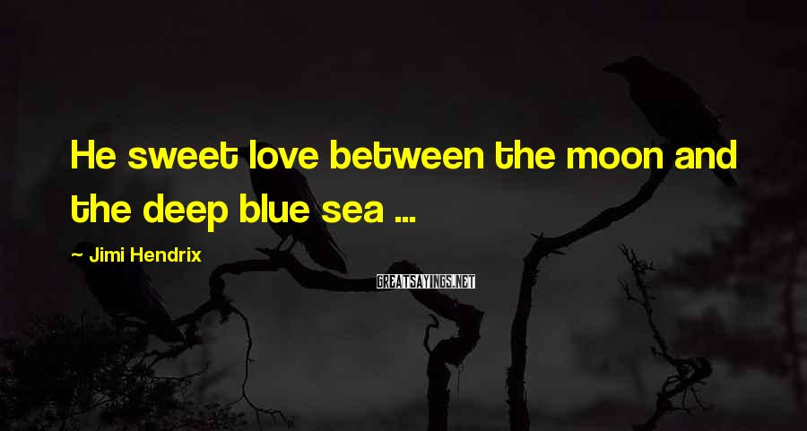 Jimi Hendrix Sayings: He sweet love between the moon and the deep blue sea ...