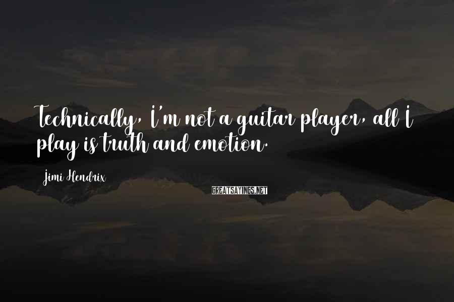 Jimi Hendrix Sayings: Technically, I'm not a guitar player, all I play is truth and emotion.