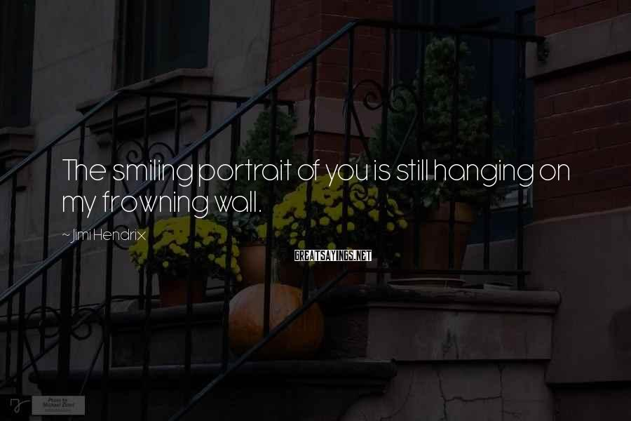 Jimi Hendrix Sayings: The smiling portrait of you is still hanging on my frowning wall.