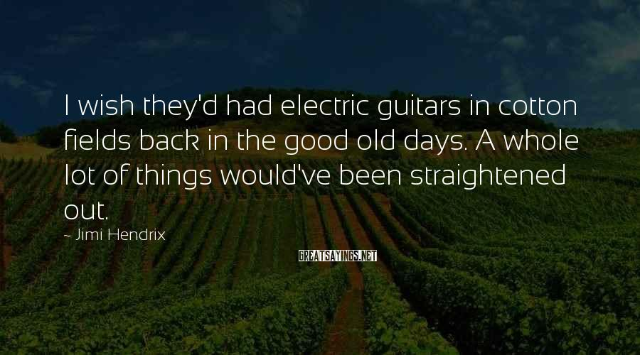 Jimi Hendrix Sayings: I wish they'd had electric guitars in cotton fields back in the good old days.