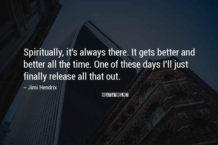 Jimi Hendrix Sayings: Spiritually, it's always there. It gets better and better all the time. One of these