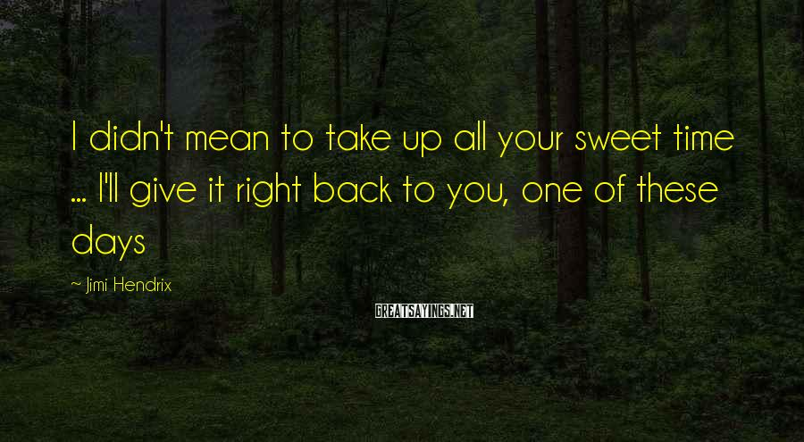 Jimi Hendrix Sayings: I didn't mean to take up all your sweet time ... I'll give it right