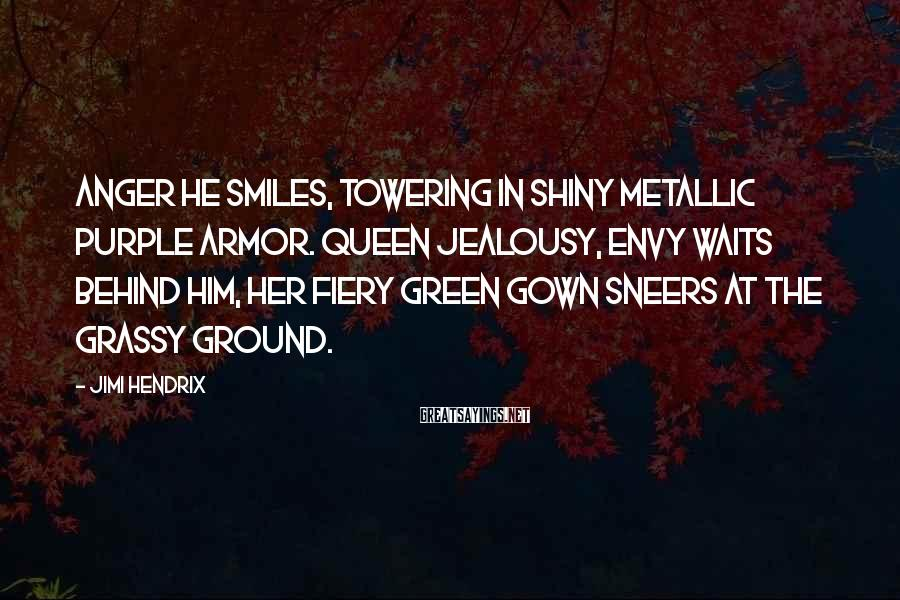 Jimi Hendrix Sayings: Anger he smiles, towering in shiny metallic purple armor. Queen Jealousy, envy waits behind him,