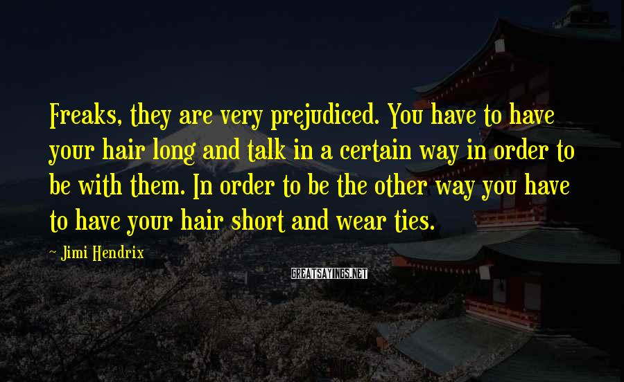 Jimi Hendrix Sayings: Freaks, they are very prejudiced. You have to have your hair long and talk in