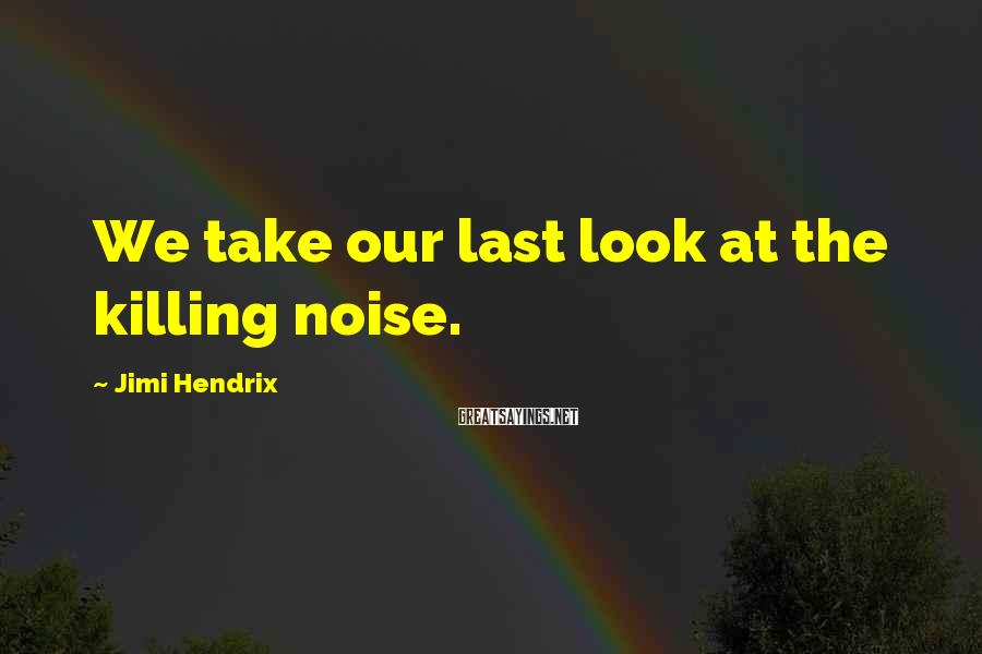 Jimi Hendrix Sayings: We take our last look at the killing noise.