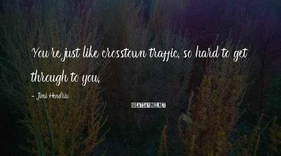 Jimi Hendrix Sayings: You're just like crosstown traffic, so hard to get through to you.