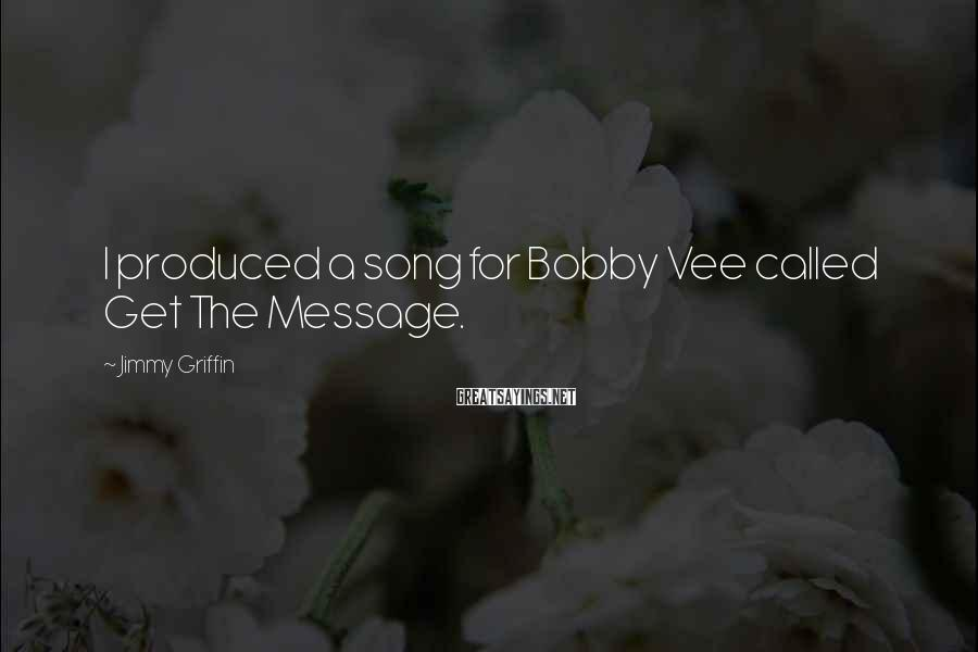 Jimmy Griffin Sayings: I produced a song for Bobby Vee called Get The Message.