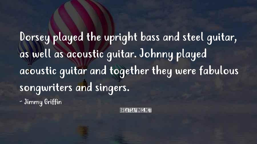 Jimmy Griffin Sayings: Dorsey played the upright bass and steel guitar, as well as acoustic guitar. Johnny played