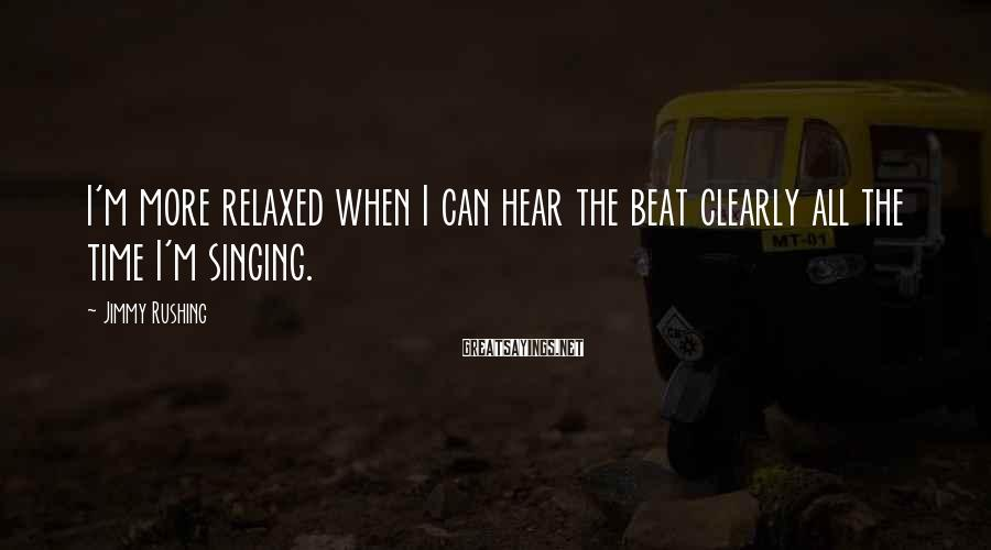 Jimmy Rushing Sayings: I'm more relaxed when I can hear the beat clearly all the time I'm singing.