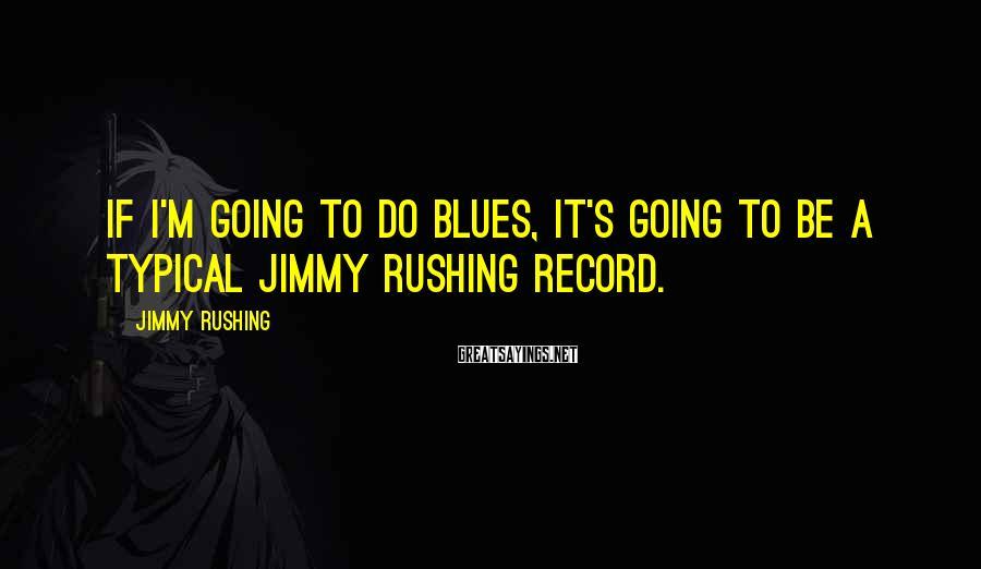 Jimmy Rushing Sayings: If I'm going to do blues, it's going to be a typical Jimmy Rushing record.