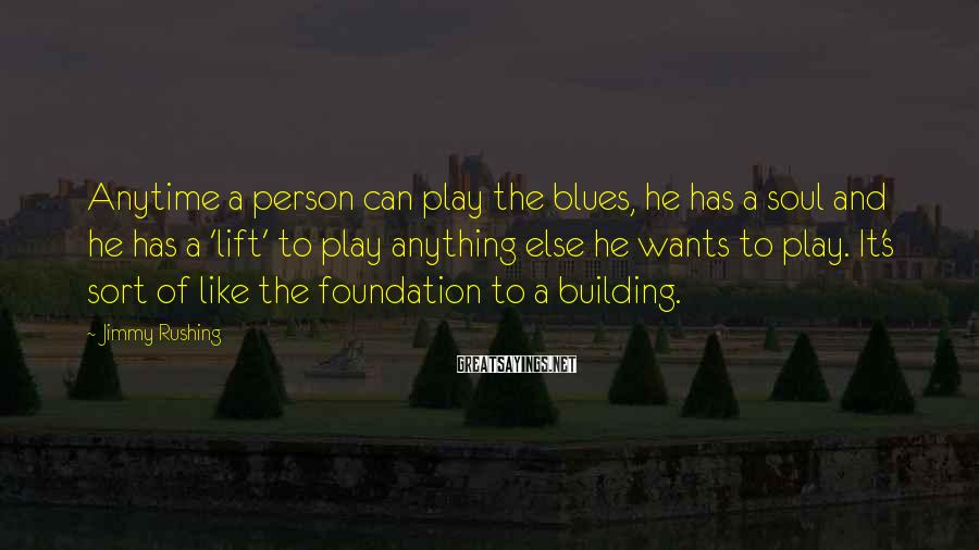 Jimmy Rushing Sayings: Anytime a person can play the blues, he has a soul and he has a