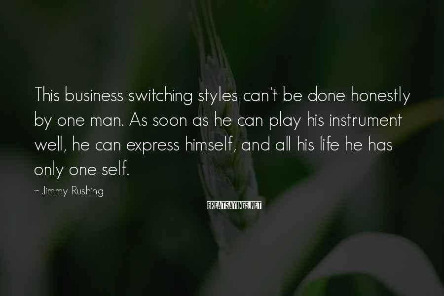 Jimmy Rushing Sayings: This business switching styles can't be done honestly by one man. As soon as he