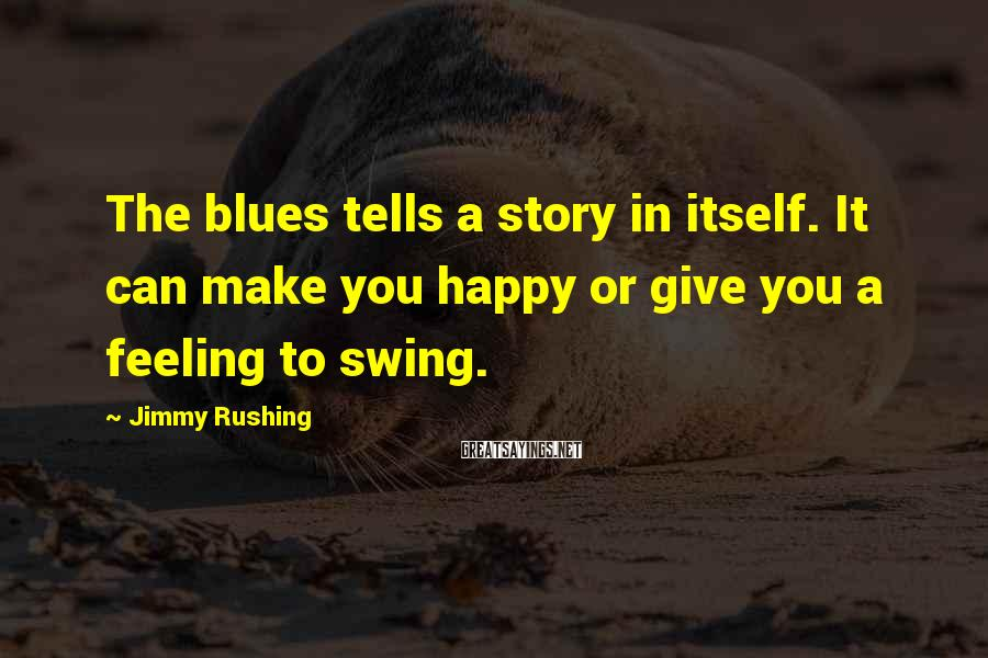 Jimmy Rushing Sayings: The blues tells a story in itself. It can make you happy or give you