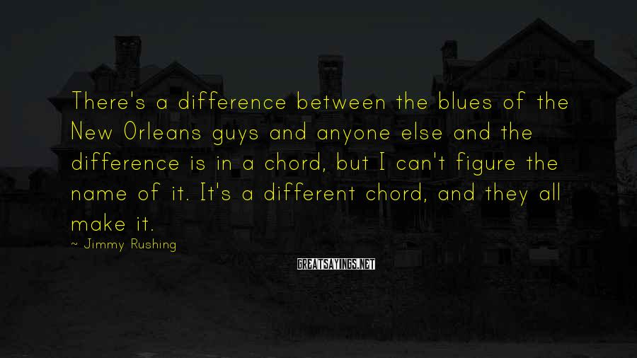 Jimmy Rushing Sayings: There's a difference between the blues of the New Orleans guys and anyone else and