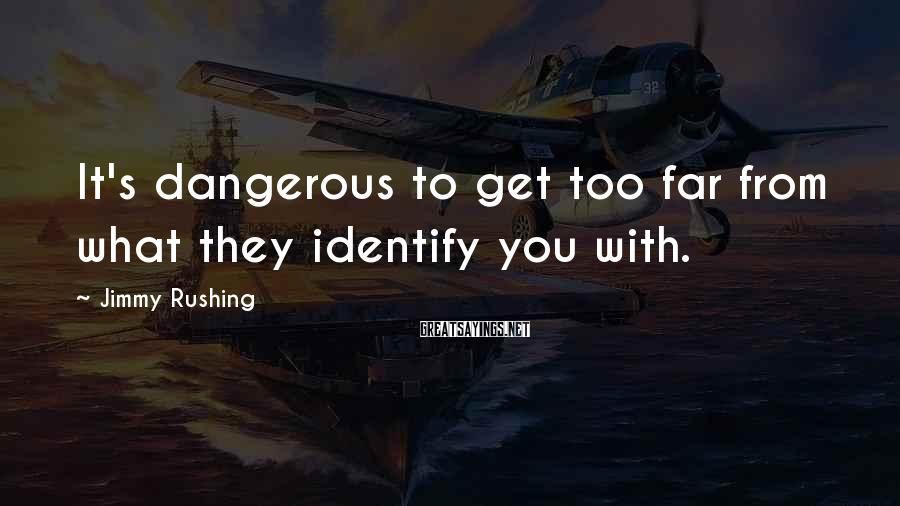 Jimmy Rushing Sayings: It's dangerous to get too far from what they identify you with.