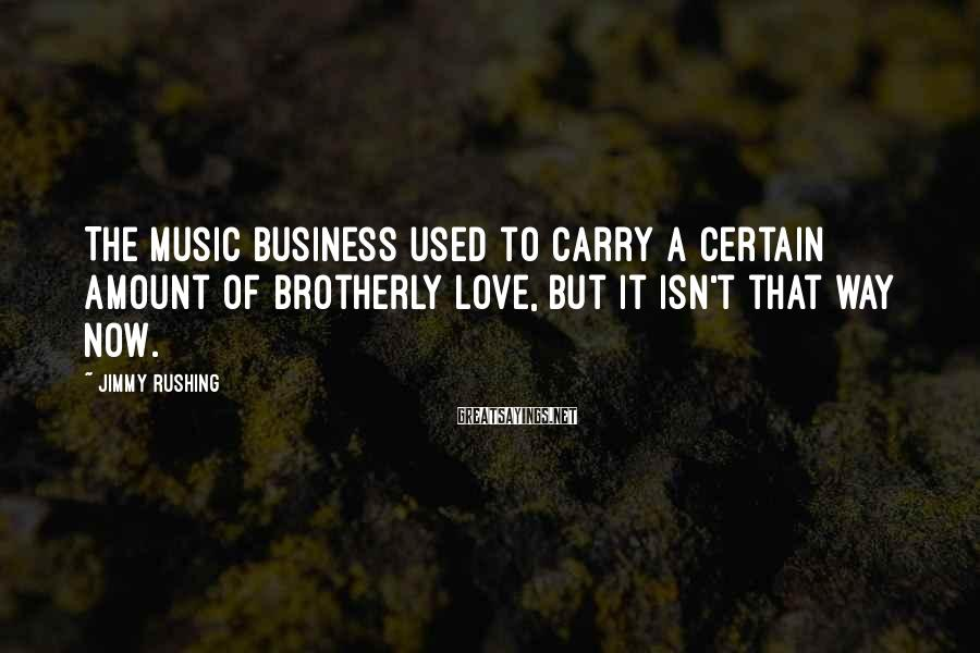 Jimmy Rushing Sayings: The music business used to carry a certain amount of brotherly love, but it isn't