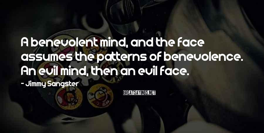 Jimmy Sangster Sayings: A benevolent mind, and the face assumes the patterns of benevolence. An evil mind, then