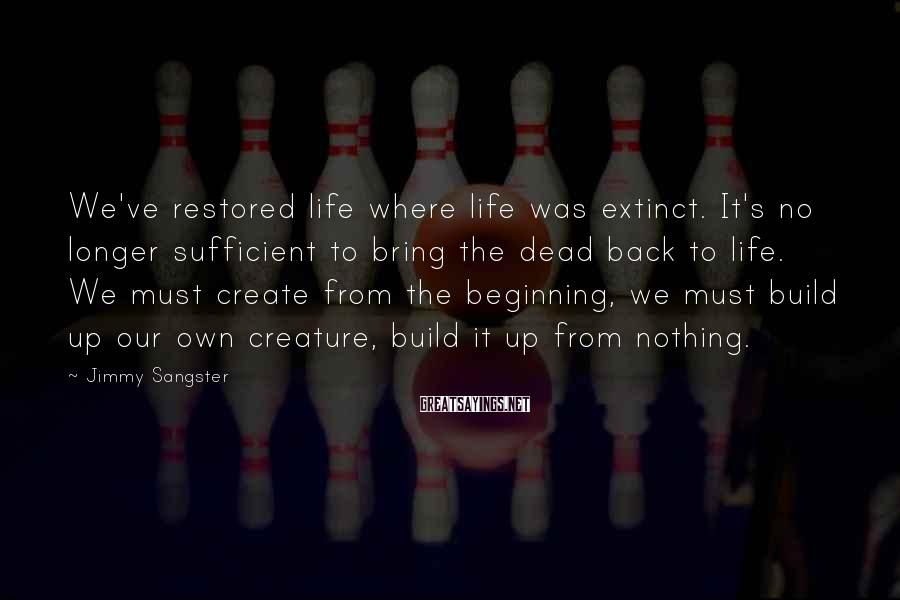 Jimmy Sangster Sayings: We've restored life where life was extinct. It's no longer sufficient to bring the dead