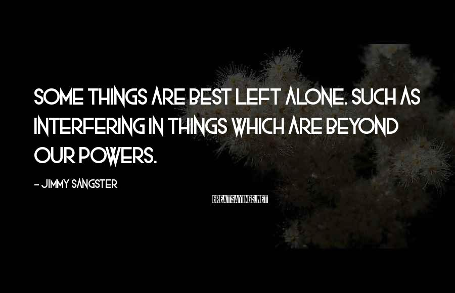 Jimmy Sangster Sayings: Some things are best left alone. Such as interfering in things which are beyond our