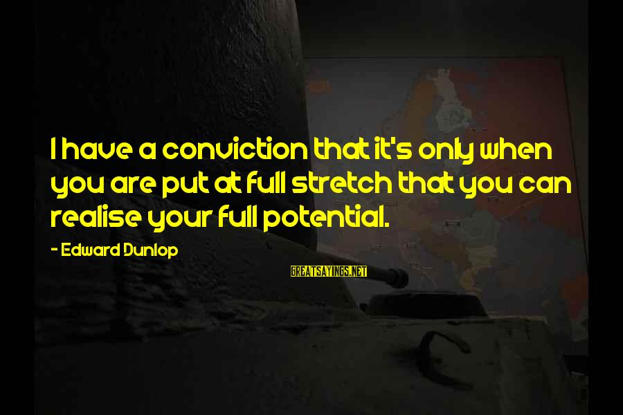 Jivanmukti Sayings By Edward Dunlop: I have a conviction that it's only when you are put at full stretch that