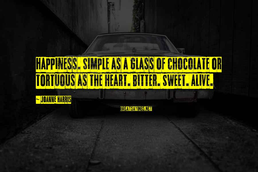 Jivanmukti Sayings By Joanne Harris: Happiness. Simple as a glass of chocolate or tortuous as the heart. Bitter. Sweet. Alive.