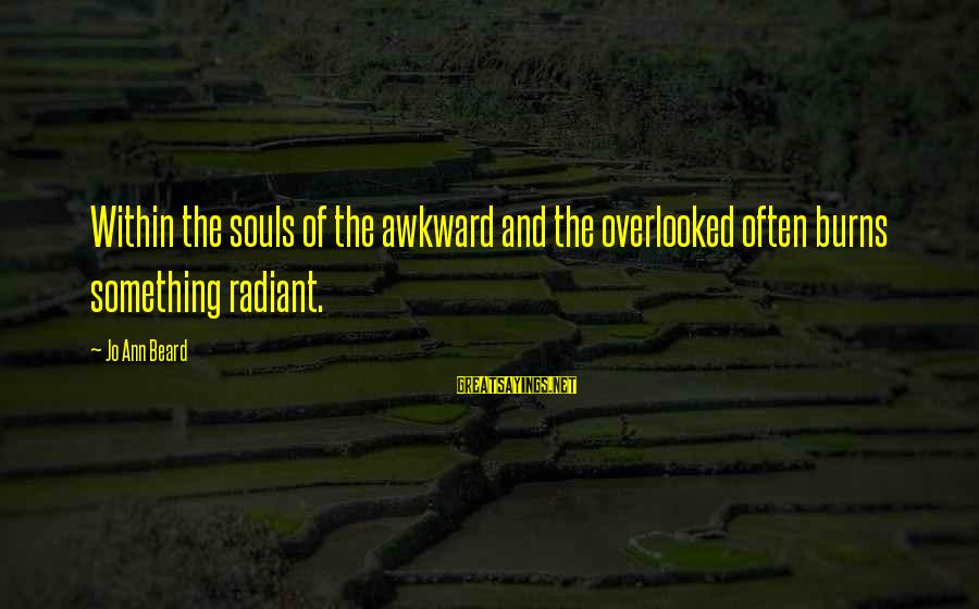 Jo Ann Beard Sayings By Jo Ann Beard: Within the souls of the awkward and the overlooked often burns something radiant.