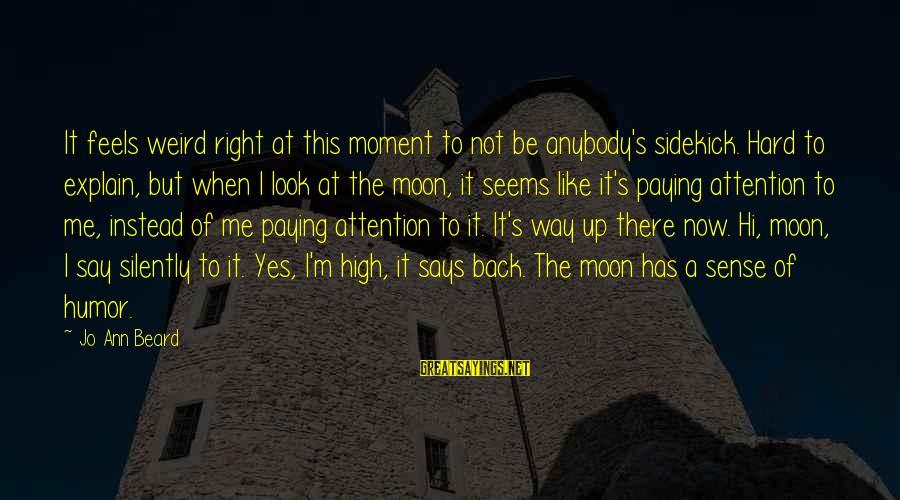 Jo Ann Beard Sayings By Jo Ann Beard: It feels weird right at this moment to not be anybody's sidekick. Hard to explain,