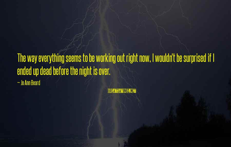 Jo Ann Beard Sayings By Jo Ann Beard: The way everything seems to be working out right now, I wouldn't be surprised if