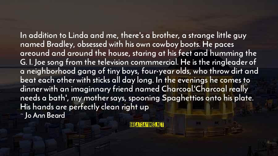 Jo Ann Beard Sayings By Jo Ann Beard: In addition to Linda and me, there's a brother, a strange little guy named Bradley,
