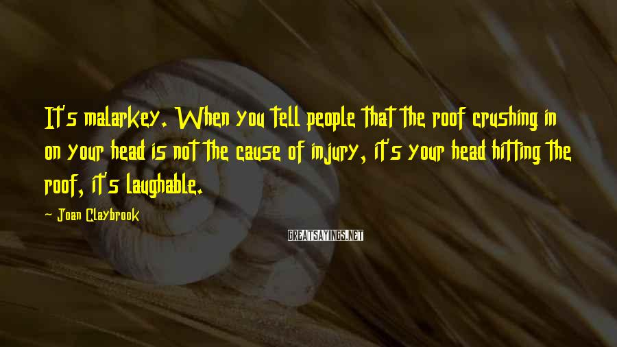 Joan Claybrook Sayings: It's malarkey. When you tell people that the roof crushing in on your head is