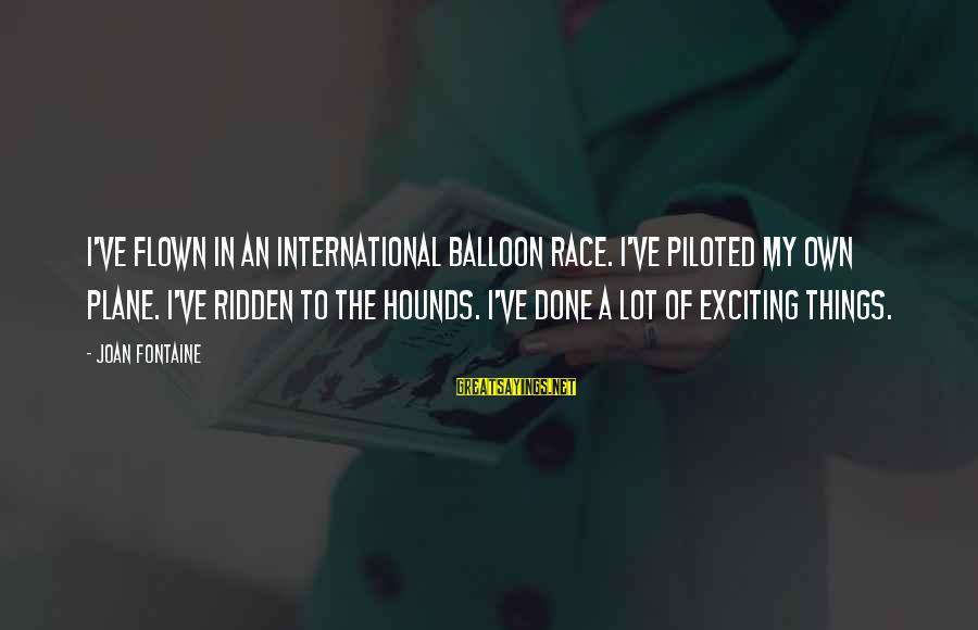 Joan Fontaine Sayings By Joan Fontaine: I've flown in an international balloon race. I've piloted my own plane. I've ridden to