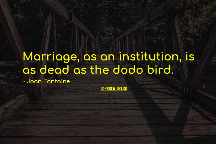 Joan Fontaine Sayings By Joan Fontaine: Marriage, as an institution, is as dead as the dodo bird.