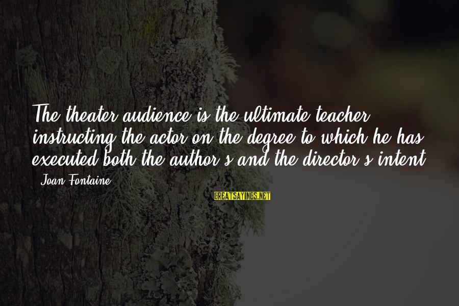 Joan Fontaine Sayings By Joan Fontaine: The theater audience is the ultimate teacher, instructing the actor on the degree to which