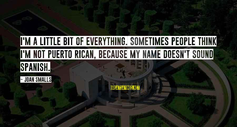 Joan Smalls Sayings By Joan Smalls: I'm a little bit of everything. Sometimes people think I'm not Puerto Rican, because my