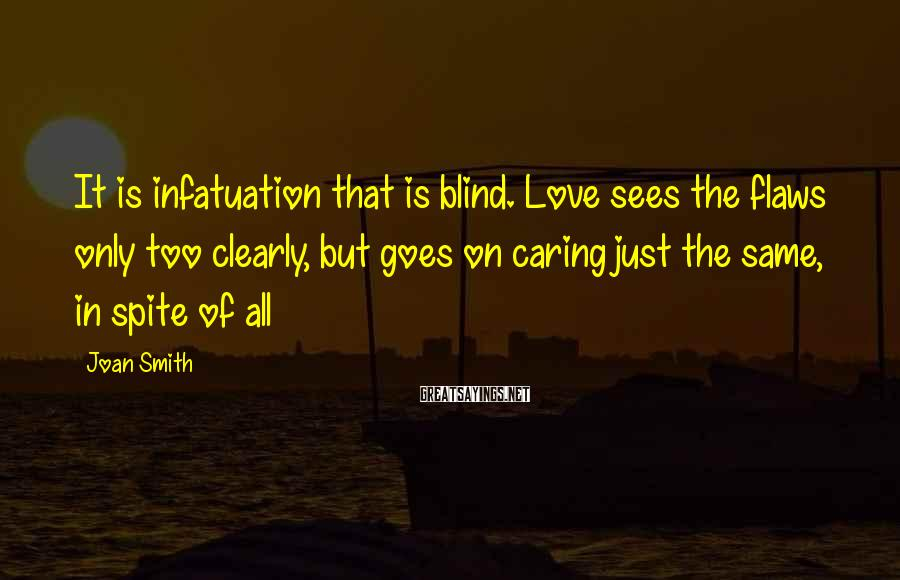 Joan Smith Sayings: It is infatuation that is blind. Love sees the flaws only too clearly, but goes