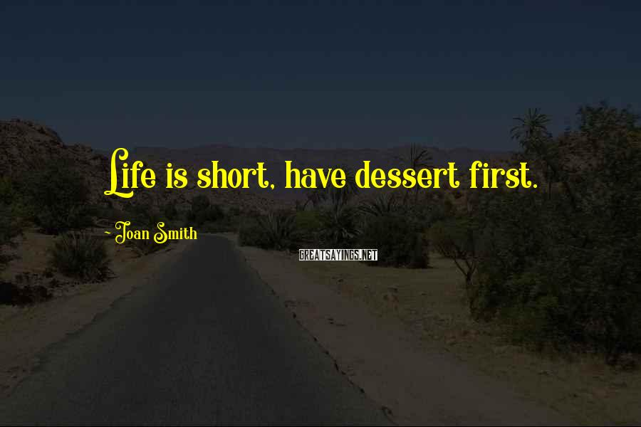 Joan Smith Sayings: Life is short, have dessert first.