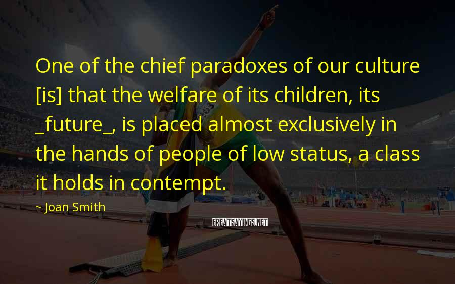 Joan Smith Sayings: One of the chief paradoxes of our culture [is] that the welfare of its children,
