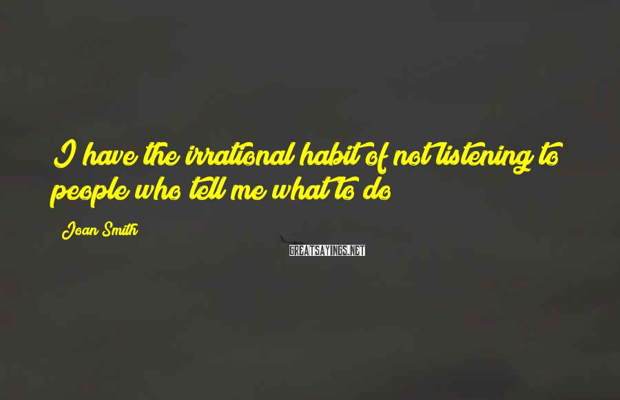 Joan Smith Sayings: I have the irrational habit of not listening to people who tell me what to