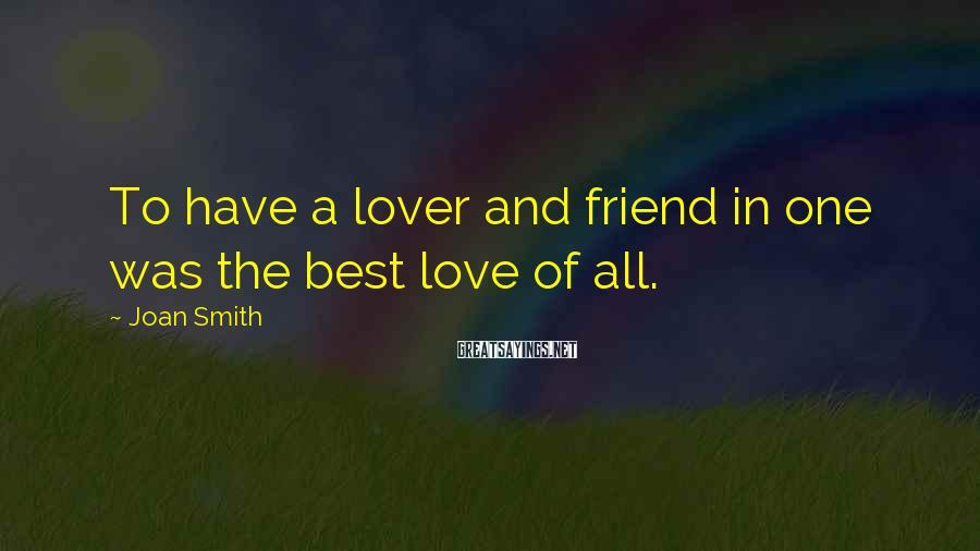 Joan Smith Sayings: To have a lover and friend in one was the best love of all.