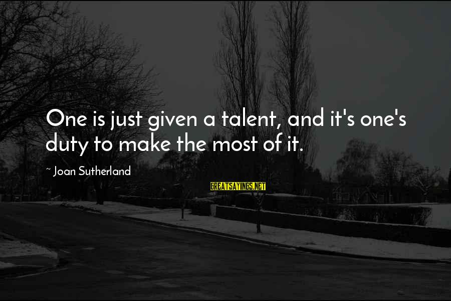 Joan Sutherland Sayings By Joan Sutherland: One is just given a talent, and it's one's duty to make the most of