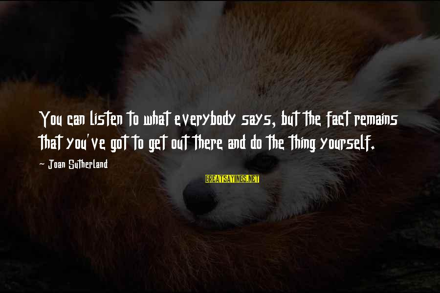 Joan Sutherland Sayings By Joan Sutherland: You can listen to what everybody says, but the fact remains that you've got to