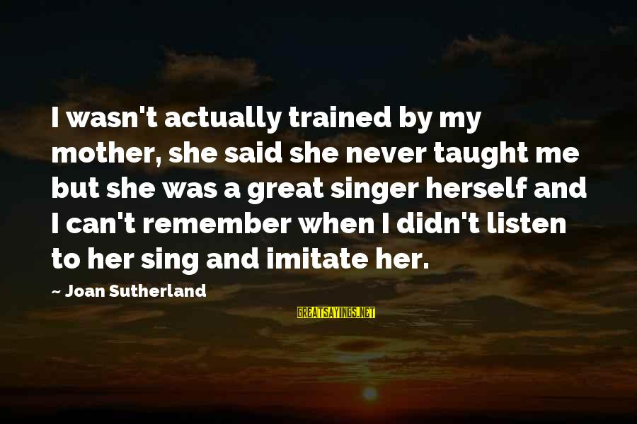 Joan Sutherland Sayings By Joan Sutherland: I wasn't actually trained by my mother, she said she never taught me but she
