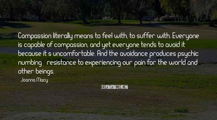Joanna Macy Sayings: Compassion literally means to feel with, to suffer with. Everyone is capable of compassion, and