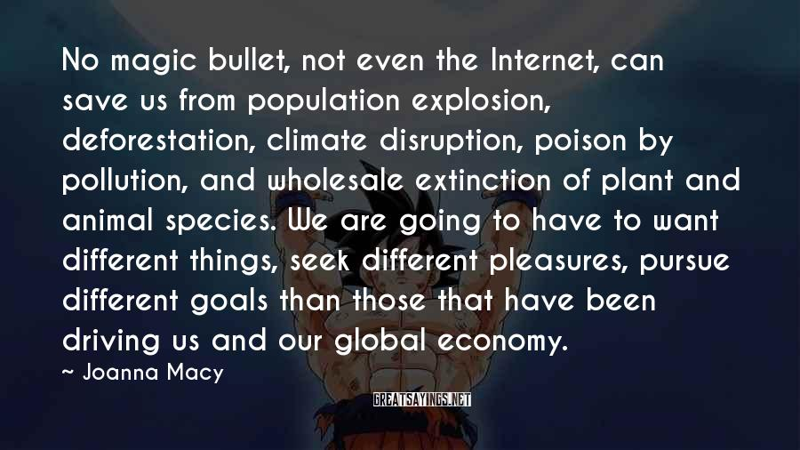 Joanna Macy Sayings: No magic bullet, not even the Internet, can save us from population explosion, deforestation, climate