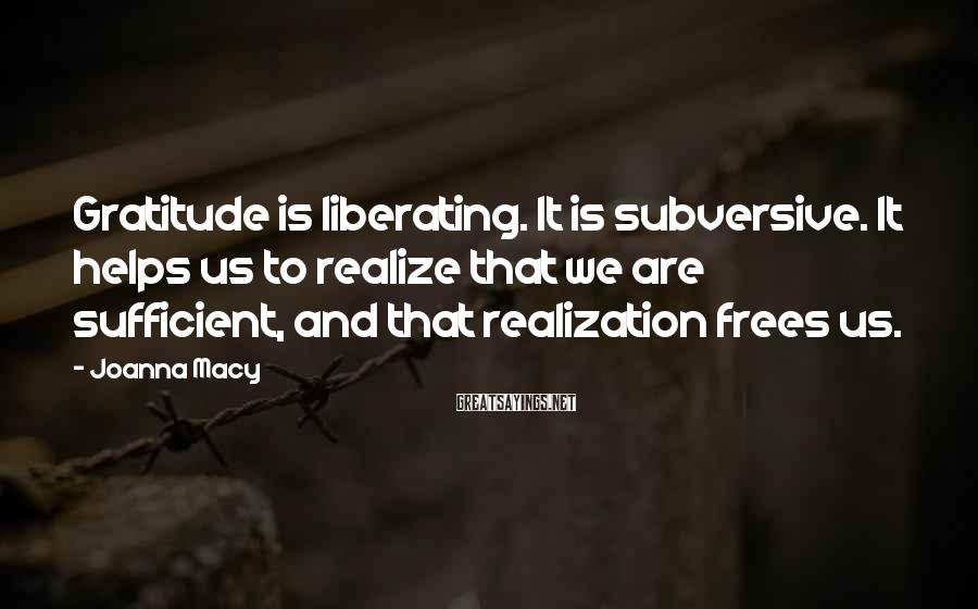 Joanna Macy Sayings: Gratitude is liberating. It is subversive. It helps us to realize that we are sufficient,
