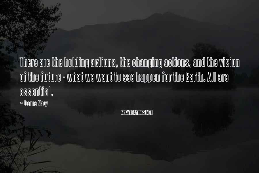 Joanna Macy Sayings: There are the holding actions, the changing actions, and the vision of the future -