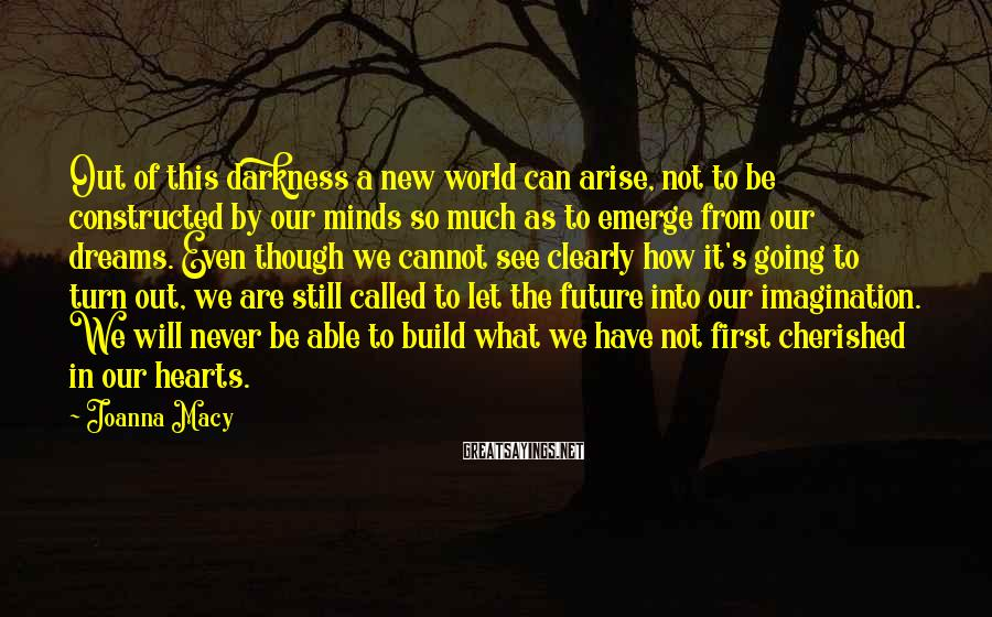 Joanna Macy Sayings: Out of this darkness a new world can arise, not to be constructed by our