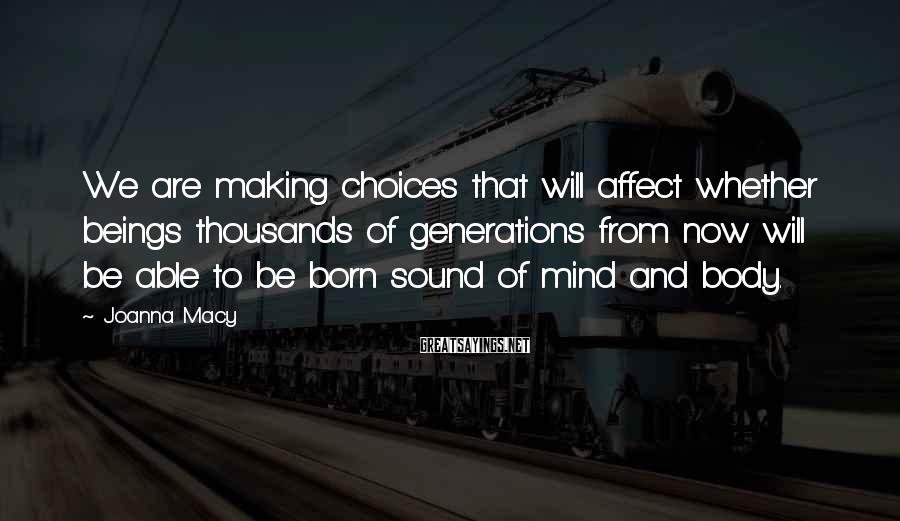 Joanna Macy Sayings: We are making choices that will affect whether beings thousands of generations from now will